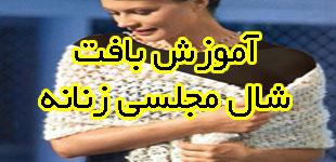 آموزش بافت شال مجلسی زنانه